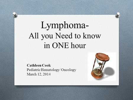 Lymphoma- All you Need to know in ONE hour Cathleen Cook Pediatric Hematology/ Oncology March 12, 2014.