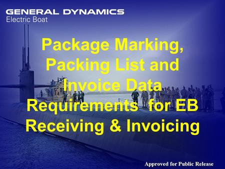 1 Package Marking, Packing List and Invoice Data Requirements for EB Receiving & Invoicing Approved for Public Release.