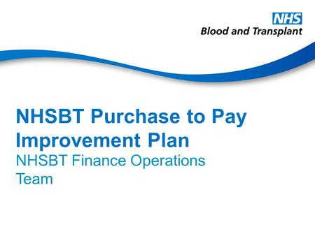 NHSBT Purchase to Pay Improvement Plan NHSBT Finance Operations Team.