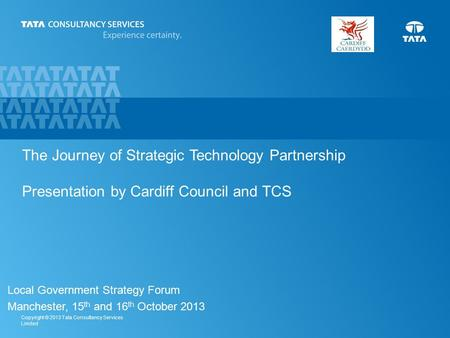 1 Copyright © 2013 Tata Consultancy Services Limited The Journey of Strategic Technology Partnership Presentation by Cardiff Council and TCS Local Government.