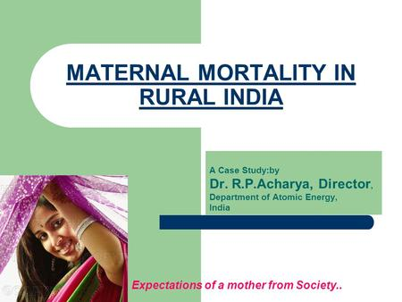 MATERNAL MORTALITY IN RURAL INDIA A Case Study:by Dr. R.P.Acharya, Director, Department of Atomic Energy, India Expectations of a mother from Society..