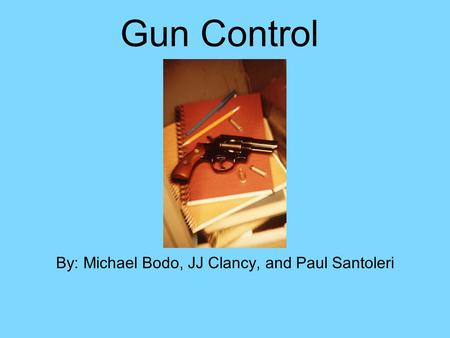Gun Control By: Michael Bodo, JJ Clancy, and Paul Santoleri.