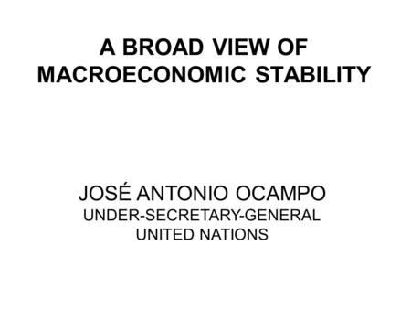 A BROAD VIEW OF MACROECONOMIC STABILITY JOSÉ ANTONIO OCAMPO UNDER-SECRETARY-GENERAL UNITED NATIONS.
