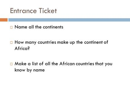 Entrance Ticket  Name all the continents  How many countries make up the continent of Africa?  Make a list of all the African countries that you know.
