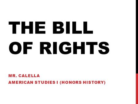 THE BILL OF RIGHTS MR. CALELLA AMERICAN STUDIES I (HONORS HISTORY)