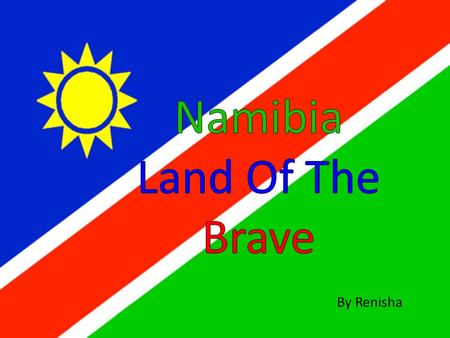 By Renisha Namibia land of the brave Freedom's fight we have won Glory to their bravery Whose blood waters our freedom We give our love and loyalty.