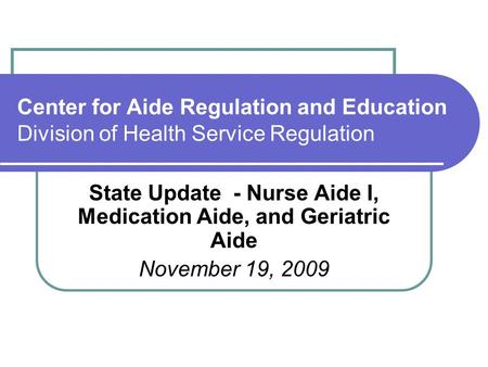 Center for Aide Regulation and Education Division of Health Service Regulation State Update - Nurse Aide I, Medication Aide, and Geriatric Aide November.