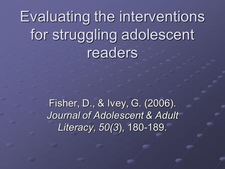 Evaluating the interventions for struggling adolescent readers Fisher, D., & Ivey, G. (2006). Journal of Adolescent & Adult Literacy, 50(3), 180-189.