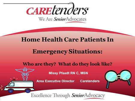 Home Health Care Patients In Emergency Situations: Who are they? What do they look like? Missy Pfaadt RN C, MSN Area Executive Director Caretenders.