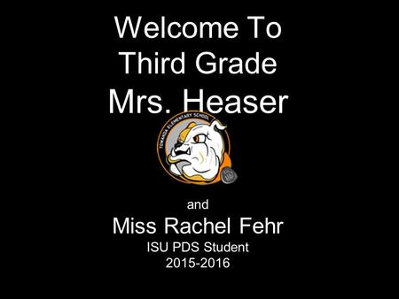 Welcome To Third Grade Mrs. Heaser and Miss Rachel Fehr ISU PDS Student 2015-2016.