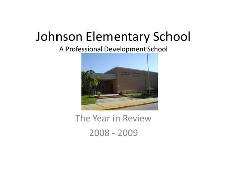 Johnson Elementary School A Professional Development School T The Year in Review 2008 - 2009.