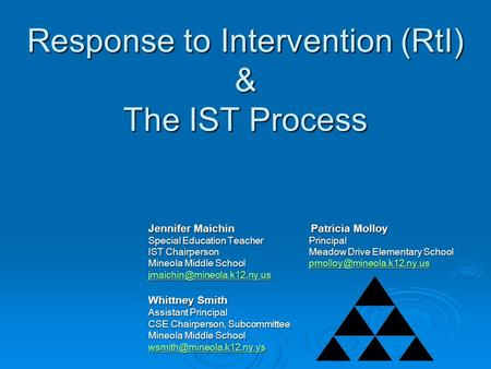 Response to Intervention (RtI) & The IST Process Jennifer Maichin Patricia Molloy Special Education Teacher Principal IST Chairperson Meadow Drive Elementary.
