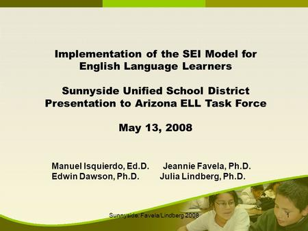 Sunnyside: Favela/Lindberg 20081 Implementation of the SEI Model for English Language Learners Sunnyside Unified School District Presentation to Arizona.