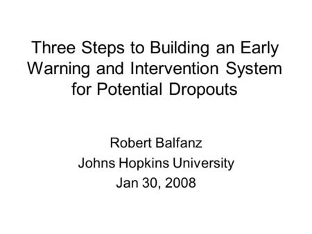 Three Steps to Building an Early Warning and Intervention System for Potential Dropouts Robert Balfanz Johns Hopkins University Jan 30, 2008.