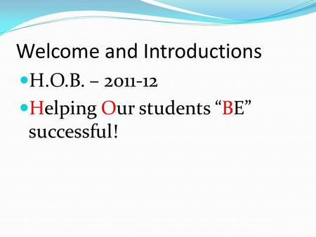 "Welcome and Introductions H.O.B. – 2011-12 Helping Our students ""BE"" successful!"