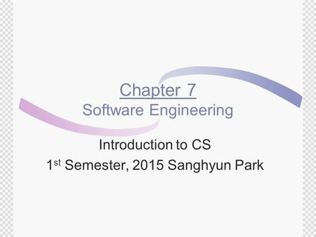 Chapter 7 Software Engineering Introduction to CS 1 st Semester, 2015 Sanghyun Park.