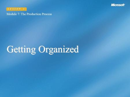 Getting Organized Module 7: The Production Process LESSON 1.