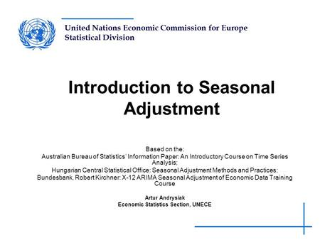 United Nations Economic Commission for Europe Statistical Division Introduction to Seasonal Adjustment Based on the: Australian Bureau of Statistics' Information.