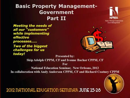 "11 Basic Property Management- Government Part II Meeting the needs of all our ""customers"" while implementing effective processes….. Two of the biggest."
