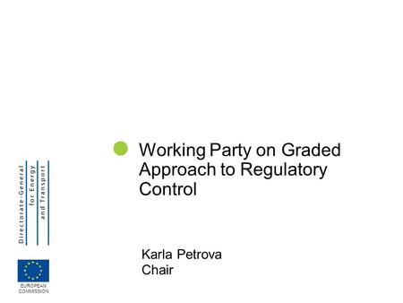 Karla Petrova Chair Working Party on Graded Approach to Regulatory Control EUROPEAN COMMISSION.