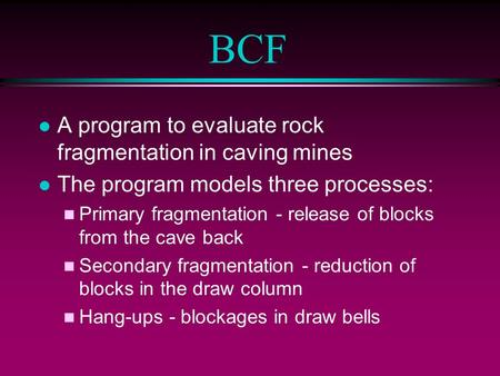 BCF l A program to evaluate rock fragmentation in caving mines l The program models three processes: n Primary fragmentation - release of blocks from the.