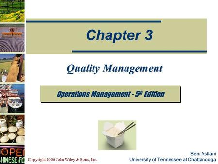 Copyright 2006 John Wiley & Sons, Inc. Beni Asllani University of Tennessee at Chattanooga Operations Management - 5 th Edition Chapter 3 Quality Management.