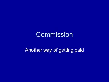 Commission Another way of getting paid. Commission Commission is getting paid by a certain percentage. For example, a car sales woman might be paid 5%