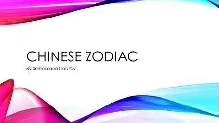 CHINESE ZODIAC By Selena and Lindsay WE LEARNED A LOT ABOUT THE CHINESE ZODIAC!