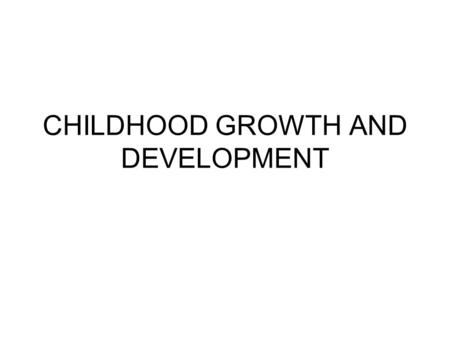 CHILDHOOD GROWTH AND DEVELOPMENT. Beyond Infancy….