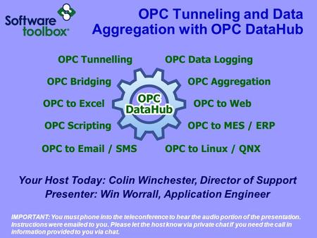 OPC Tunneling and Data Aggregation with OPC DataHub Your Host Today: Colin Winchester, Director of Support Presenter: Win Worrall, Application Engineer.
