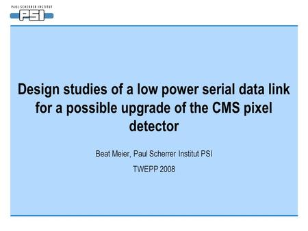 Design studies of a low power serial data link for a possible upgrade of the CMS pixel detector Beat Meier, Paul Scherrer Institut PSI TWEPP 2008.