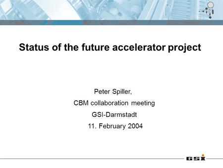 Peter Spiller, CBM collaboration meeting GSI-Darmstadt 11. February 2004 Status of the future accelerator project.