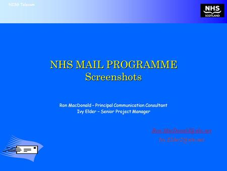 NISG Telecom NHS MAIL PROGRAMME Screenshots Ron MacDonald – Principal Communication Consultant Ivy Elder – Senior Project Manager