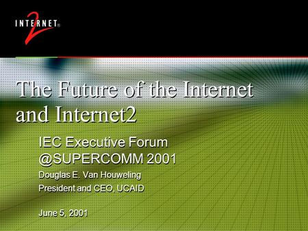 The Future of the Internet and Internet2 IEC Executive 2001 Douglas E. Van Houweling President and CEO, UCAID IEC Executive