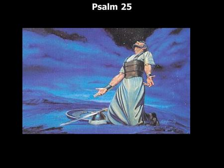 Psalm 25. 9 Psalms are in an acrostic pattern: Psalms 9; 10; 34; 37; 111; 112; 119; 145 and our Psalm we are looking at tonight Psalm 25 9 Psalms are.