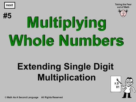 Multiplying Whole Numbers © Math As A Second Language All Rights Reserved next #5 Taking the Fear out of Math 9 × 9 81 Extending Single Digit Multiplication.