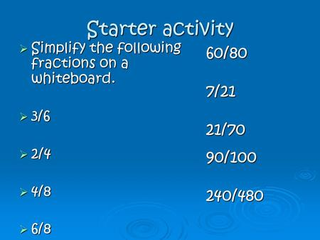 Starter activity  Simplify the following fractions on a whiteboard.  3/6  2/4  4/8  6/8 60/807/2121/7090/100240/480.
