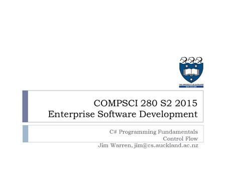 C# Programming Fundamentals Control Flow Jim Warren, COMPSCI 280 S2 2015 Enterprise Software Development.