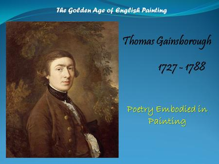 The Golden Age of English Painting Thomas Gainsborough 1727 - 1788 Poetry Embodied in Painting.