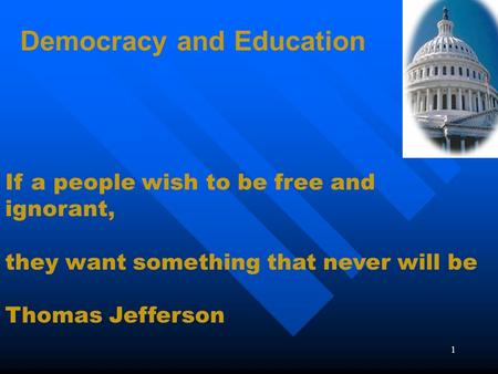 1 Democracy and Education If a people wish to be free and ignorant, they want something that never will be Thomas Jefferson.