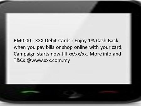 RM0.00 : XXX Debit Cards : Enjoy 1% Cash Back when you pay bills or shop online with your card. Campaign starts now till xx/xx/xx. More info and