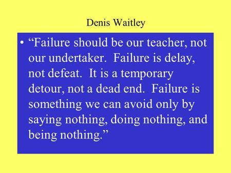 "Denis Waitley ""Failure should be our teacher, not our undertaker. Failure is delay, not defeat. It is a temporary detour, not a dead end. Failure is something."