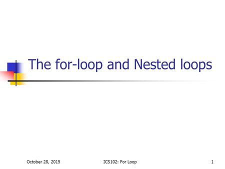 October 28, 2015ICS102: For Loop1 The for-loop and Nested loops.