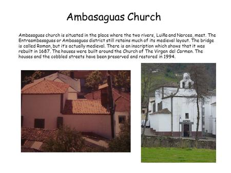 Ambasaguas Church Ambasaguas church is situated in the place where the two rivers, Luiña and Narcea, meet. The Entreambasaguas or Ambasaguas district still.