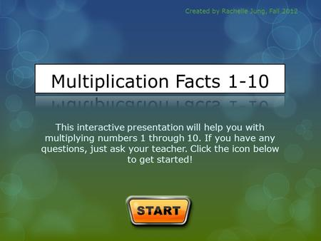 This interactive presentation will help you with multiplying numbers 1 through 10. If you have any questions, just ask your teacher. Click the icon below.
