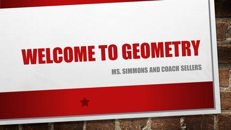 WELCOME TO GEOMETRY MS. SIMMONS AND COACH SELLERS.