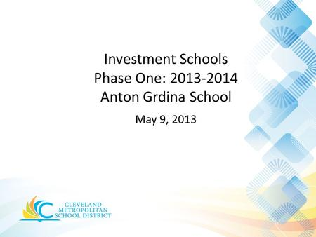 Investment Schools Phase One: 2013-2014 Anton Grdina School May 9, 2013.