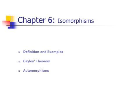 Chapter 6: Isomorphisms  Definition and Examples  Cayley' Theorem  Automorphisms.