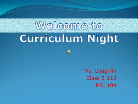 Ms. Coughlin Class 2-218 P.S. 104. Agenda Curriculum Science Social Studies Math English Language ArtsEnglish Language Arts Classroom Policies Homework.