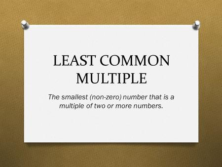 LEAST COMMON MULTIPLE The smallest (non-zero) number that is a multiple of two or more numbers.
